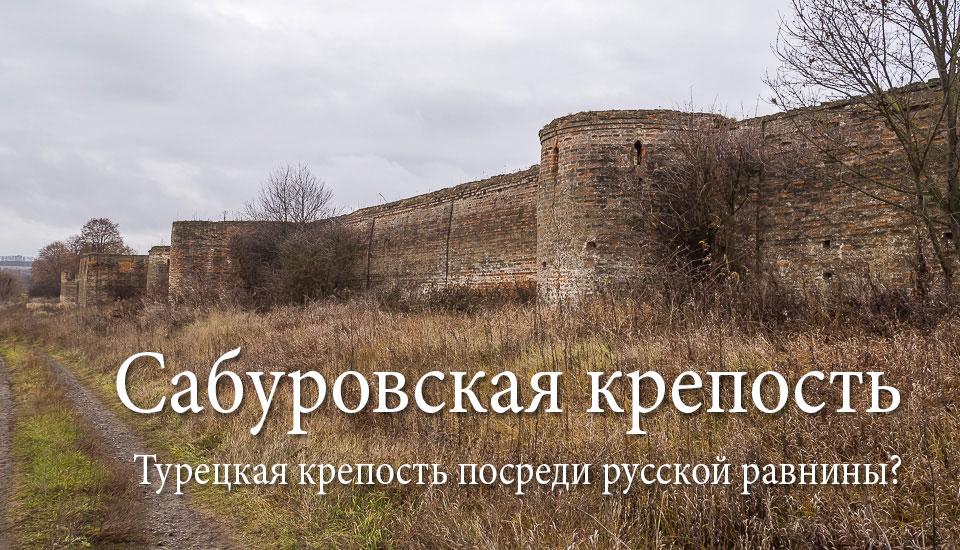 Сабуровская крепость. Турецкая крепость посреди русской равнины?